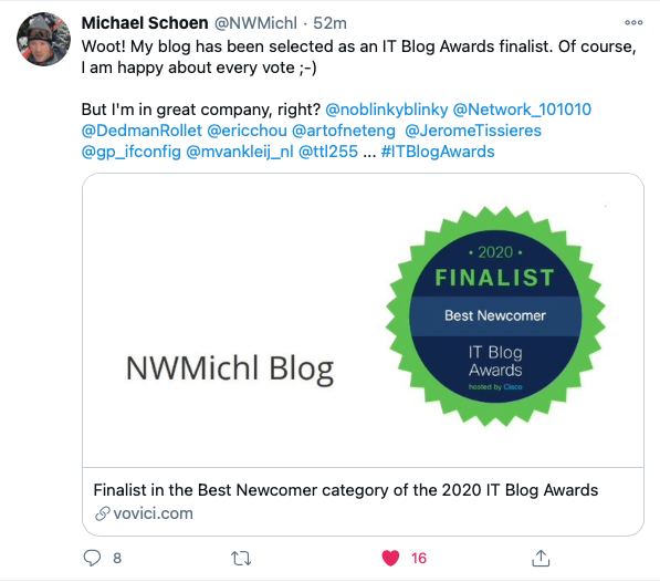 @NWMichl 52m  Woot! My blog has been as an IT Blog Awards fin*st. Of  I am happy about every vote  But in great company. right? @noblinkyblinky  @ericchou  @tt1255 T BlogAwardS  FINALIST  Blog  NWMichl Blog  Final&t in the gest Newcomer Category Of the 2020 IT Blog Awards  16